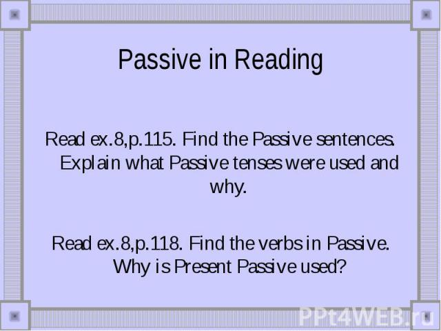 Passive in Reading Read ex.8,p.115. Find the Passive sentences. Explain what Passive tenses were used and why.Read ex.8,p.118. Find the verbs in Passive. Why is Present Passive used?