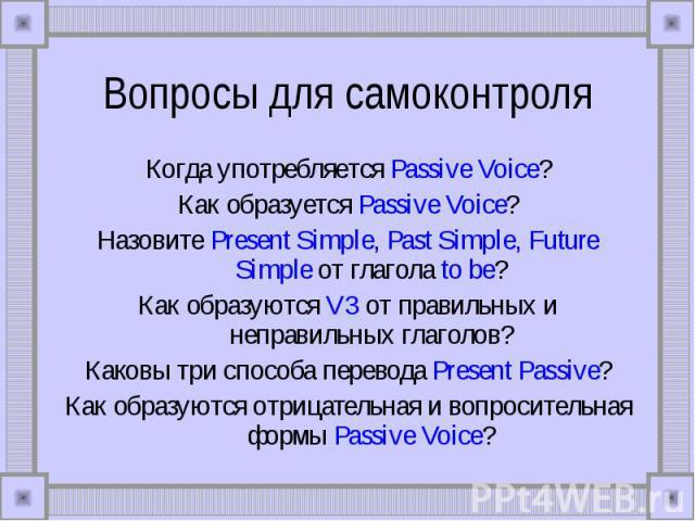 Вопросы для самоконтроля Когда употребляется Passive Voice?Как образуется Passive Voice?Назовите Present Simple, Past Simple, Future Simple от глагола to be?Как образуются V3 от правильных и неправильных глаголов?Каковы три способа перевода Present …