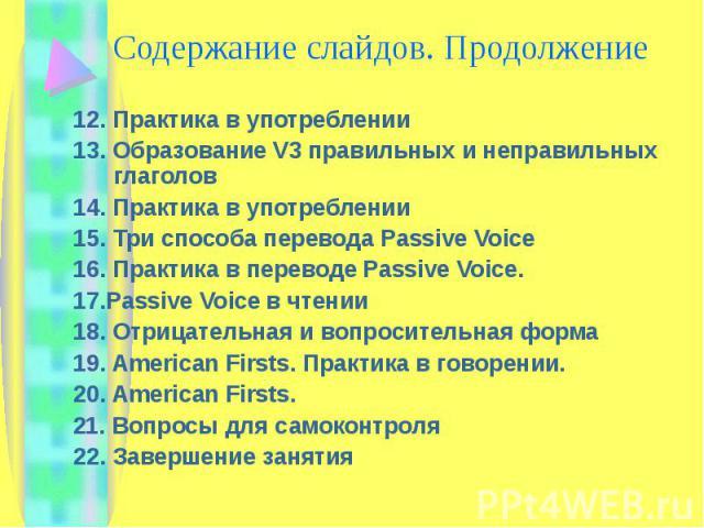 Содержание слайдов. Продолжение 12. Практика в употреблении13. Образование V3 правильных и неправильных глаголов14. Практика в употреблении15. Три способа перевода Passive Voice16. Практика в переводе Passive Voice. 17.Passive Voice в чтении18. Отри…