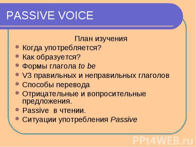 PASSIVE VOICE План изученияКогда употребляется?Как образуется?Формы глагола to beV3 правильных и неправильных глаголовСпособы переводаОтрицательные и вопросительные предложения.Passive в чтении.Ситуации употребления Passive