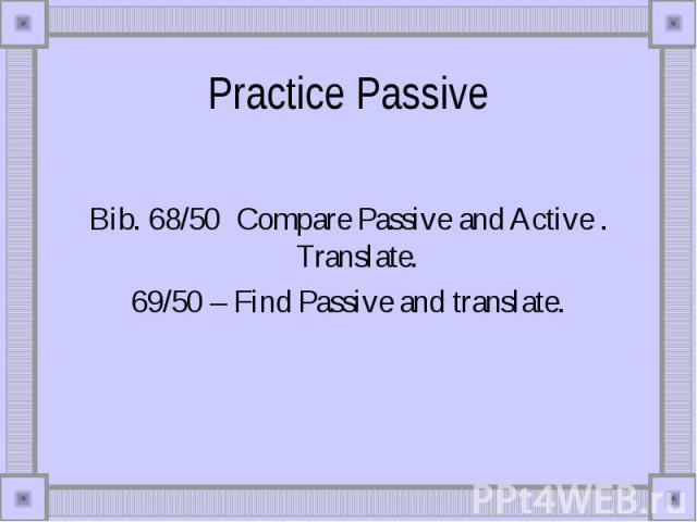 Practice Passive Bib. 68/50 Compare Passive and Active . Translate. 69/50 – Find Passive and translate.
