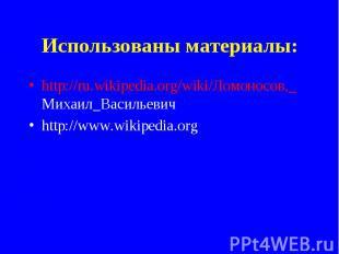 Использованы материалы: http://ru.wikipedia.org/wiki/Ломоносов,_ Михаил_Васильев