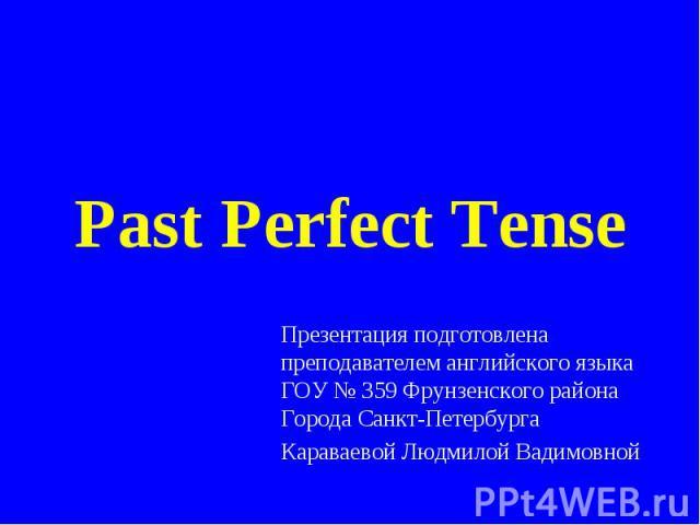Past Perfect Tense Презентация подготовлена преподавателем английского языка ГОУ № 359 Фрунзенского района Города Санкт-ПетербургаКараваевой Людмилой Вадимовной