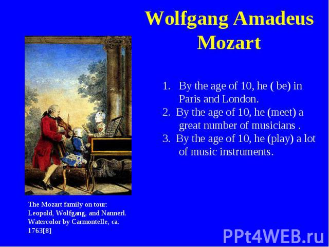 Wolfgang Amadeus Mozart By the age of 10, he ( be) in Paris and London.2. By the age of 10, he (meet) a great number of musicians .3. By the age of 10, he (play) a lot of music instruments.The Mozart family on tour: Leopold, Wolfgang, and Nannerl. W…