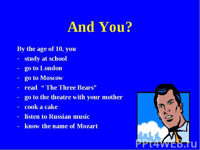 """And You? By the age of 10, youstudy at schoolgo to Londongo to Moscowread """" The Three Bears""""go to the theatre with your mothercook a cakelisten to Russian musicknow the name of Mozart"""