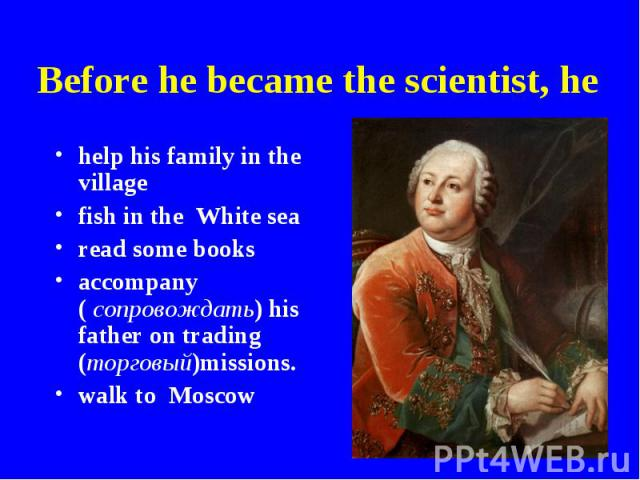 Before he became the scientist, he help his family in the villagefish in the White searead some booksaccompany ( сопровождать) his father on trading (торговый)missions.walk to Moscow