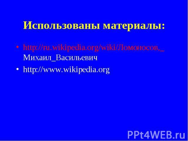 Использованы материалы: http://ru.wikipedia.org/wiki/Ломоносов,_ Михаил_Васильевичhttp://www.wikipedia.org