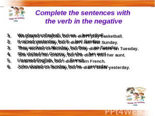 Complete the sentences with the verb in the negative We played volleyball, but w
