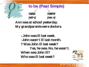to be (Past Simple) Ann was at school yesterday.My grandparents were doctors.+ J