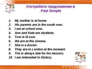 Употребите предложения в Past Simple My mother is at home.His parents are in the