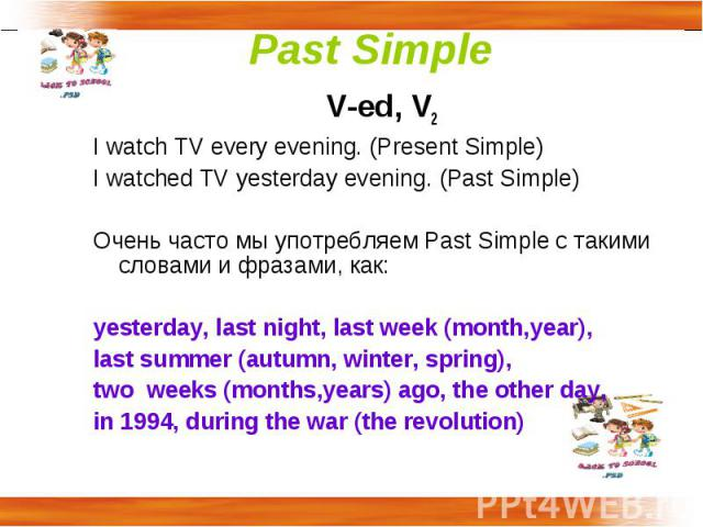 Past Simple V-ed, V2I watch TV every evening. (Present Simple)I watched TV yesterday evening. (Past Simple)Очень часто мы употребляем Past Simple c такими словами и фразами, как:yesterday, last night, last week (month,year), last summer (autumn, win…
