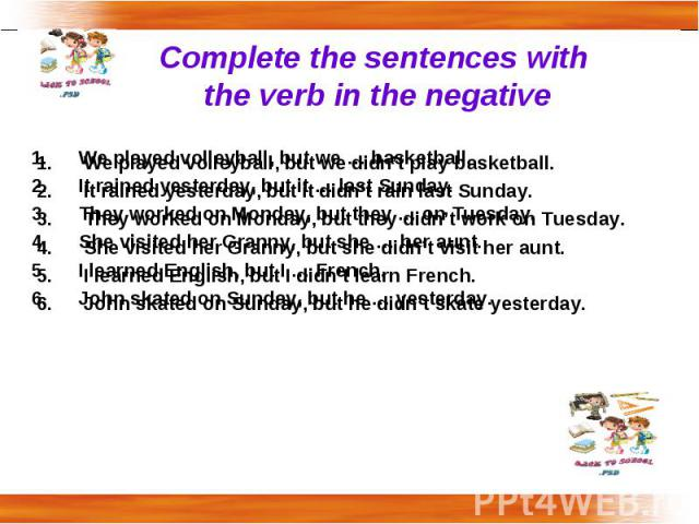 Complete the sentences with the verb in the negative We played volleyball, but we didn't play basketball.It rained yesterday, but it didn't rain last Sunday.They worked on Monday, but they didn't work on Tuesday. She visited her Granny, but she didn…