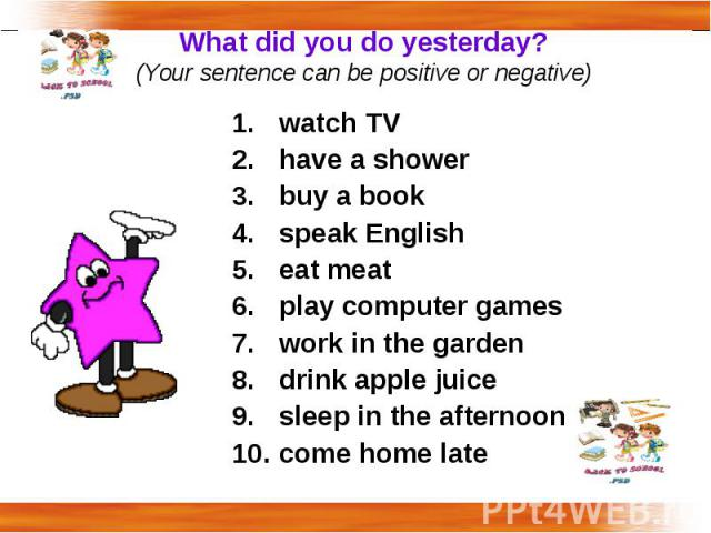 What did you do yesterday?(Your sentence can be positive or negative) watch TV have a showerbuy a bookspeak Englisheat meatplay computer gameswork in the gardendrink apple juicesleep in the afternooncome home late
