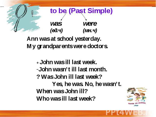 to be (Past Simple) Ann was at school yesterday.My grandparents were doctors.+ John was ill last week.John wasn't ill last month.? Was John ill last week?Yes, he was. No, he wasn't.When was John ill?Who was ill last week?