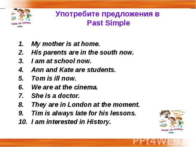 Употребите предложения в Past Simple My mother is at home.His parents are in the south now.I am at school now.Ann and Kate are students.Tom is ill now.We are at the cinema.She is a doctor.They are in London at the moment.Tim is always late for his l…