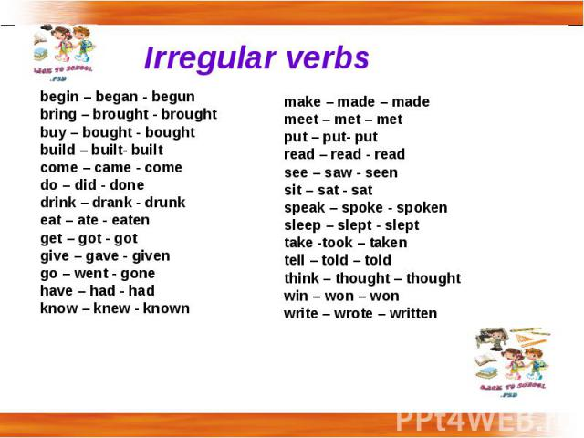 Irregular verbs begin – began - begunbring – brought - broughtbuy – bought - boughtbuild – built- builtcome – came - come do – did - donedrink – drank - drunk eat – ate - eatenget – got - gotgive – gave - givengo – went - gonehave – had - hadknow – …