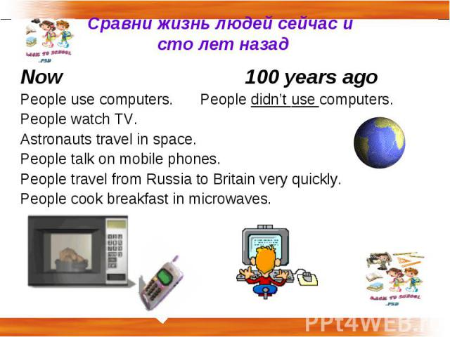 Сравни жизнь людей сейчас и сто лет назад Now100 years agoPeople use computers. People didn't use computers.People watch TV.Astronauts travel in space.People talk on mobile phones.People travel from Russia to Britain very quickly.People cook breakfa…