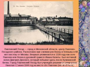 Павловский Посад — город в Московской области, центр Павлово-Посадского района.