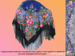 Подмосковная павлово посадская шаль давно стала одним из символов русской традиц