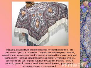Издавна знаменитый рисунок павлово-посадских платков - это цветочные букеты и ги
