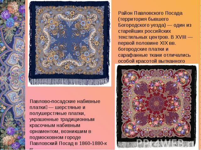 Район Павловского Посада (территория бывшего Богородского уезда) — один из старейших российских текстильных центров. В XVIII — первой половине XIX вв. богородские платки и сарафанные ткани отличались особой красотой вытканного золотнойПавлово-посадс…