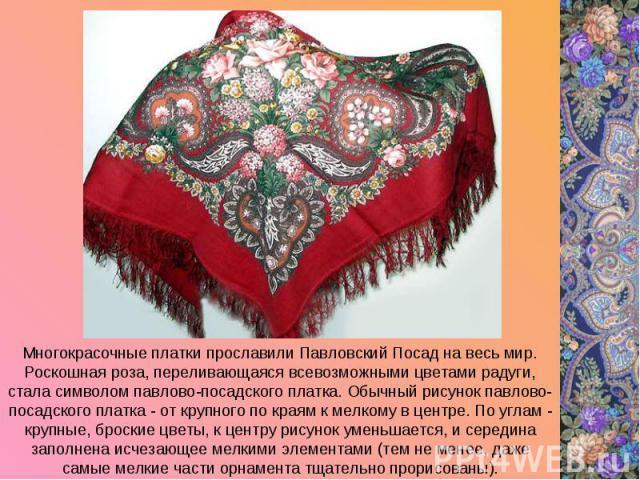 Многокрасочные платки прославили Павловский Посад на весь мир. Роскошная роза, переливающаяся всевозможными цветами радуги, стала символом павлово-посадского платка. Обычный рисунок павлово-посадского платка - от крупного по краям к мелкому в центре…