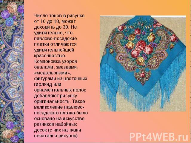 Число тонов в рисунке от 10 до 18, может доходить до 30. Не удивительно, что павлово-посадские платки отличаются удивительнейшей красочностью. Компоновка узоров овалами, звездами, «медальонами», фигурами из цветочных гирлянд или орнаментальных полос…