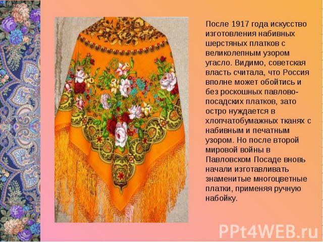 После 1917 года искусство изготовления набивных шерстяных платков с великолепным узором угасло. Видимо, советская власть считала, что Россия вполне может обойтись и без роскошных павлово-посадских платков, зато остро нуждается в хлопчатобумажных тка…