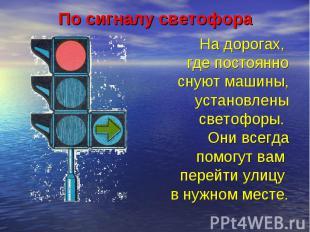 По сигналу светофора На дорогах, где постоянноснуют машины,установленысветофоры.