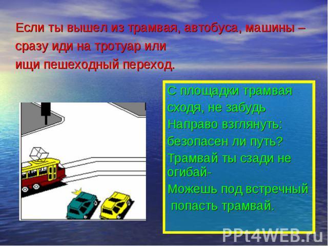 Если ты вышел из трамвая, автобуса, машины – сразу иди на тротуар или ищи пешеходный переход. С площадки трамвая сходя, не забудьНаправо взглянуть: безопасен ли путь?Трамвай ты сзади не огибай-Можешь под встречный попасть трамвай.