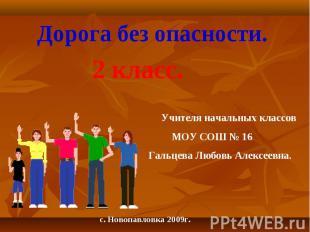 Дорога без опасности. 2 класс. Учителя начальных классов МОУ СОШ № 16Гальцева Лю
