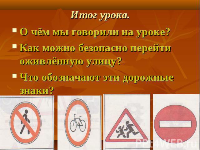 Итог урока. О чём мы говорили на уроке?Как можно безопасно перейти оживлённую улицу?Что обозначают эти дорожные знаки?
