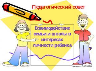 Педагогический совет Взаимодействие семьи и школы в интересах личности ребенка