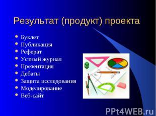 Результат (продукт) проекта БуклетПубликация РефератУстный журналПрезентация Деб