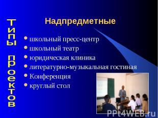 Надпредметные школьный пресс-центр школьный театрюридическая клиникалитературно-
