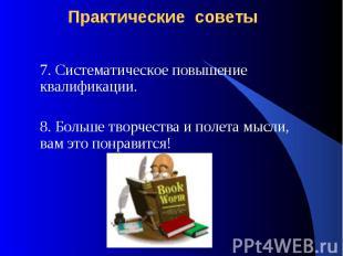 Практические советы 7. Систематическое повышение квалификации.8. Больше творчест