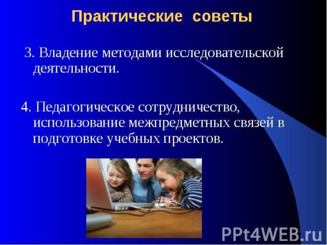 Практические советы 3. Владение методами исследовательской деятельности. 4. Педагогическое сотрудничество, использование межпредметных связей в подготовке учебных проектов.