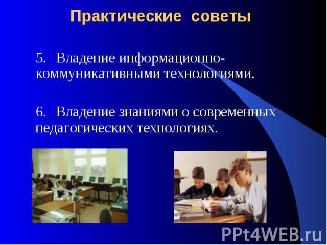 Практические советы 5.Владение информационно-коммуникативными технологиями. 6.Владение знаниями о современных педагогических технологиях.