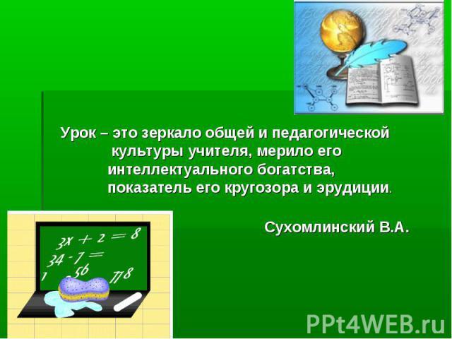 Урок – это зеркало общей и педагогической культуры учителя, мерило его интеллектуального богатства, показатель его кругозора и эрудиции.