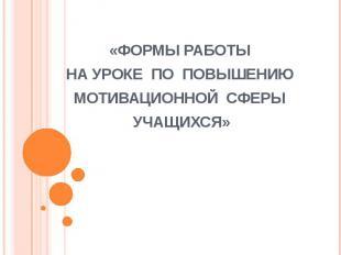 «ФОРМЫ РАБОТЫ НА УРОКЕ ПО ПОВЫШЕНИЮ МОТИВАЦИОННОЙ СФЕРЫ УЧАЩИХСЯ»