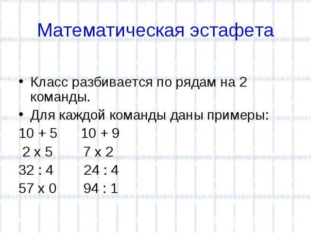 Математическая эстафета Класс разбивается по рядам на 2 команды. Для каждой команды даны примеры:10 + 510 + 9 2 x 5 7 x 2 32 : 4 24 : 4 57 x 0 94 : 1