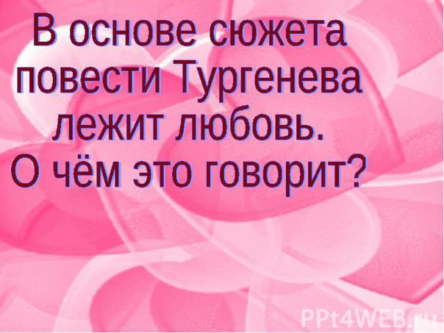 В основе сюжета повести Тургенева лежит любовь.О чём это говорит?