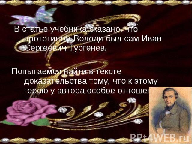 В статье учебника сказано, что прототипом Володи был сам Иван Сергеевич Тургенев.Попытаемся найти в тексте доказательства тому, что к этому герою у автора особое отношение.