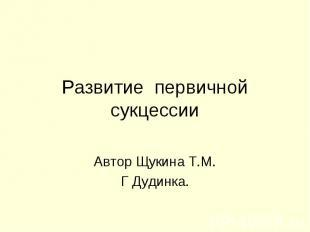 Развитие первичной сукцессии Автор Щукина Т.М.Г Дудинка.