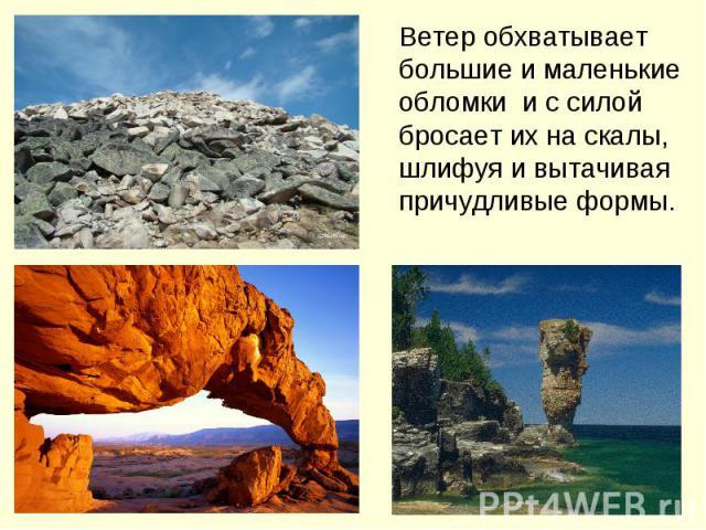 Ветер обхватывает большие и маленькие обломки и с силой бросает их на скалы, шлифуя и вытачивая причудливые формы.