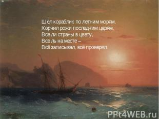 Шёл кораблик по летним морям,Корчил рожи последним царям,Все ли страны в цвету,В