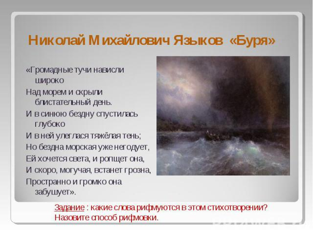 Николай Михайлович Языков «Буря» «Громадные тучи нависли широкоНад морем и скрыли блистательный день.И в синюю бездну спустилась глубокоИ в ней улеглася тяжёлая тень;Но бездна морская уже негодует,Ей хочется света, и ропщет она,И скоро, могучая, вст…