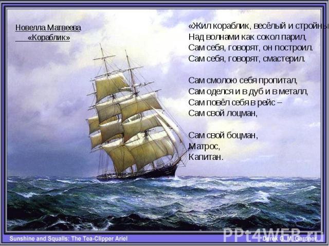 «Жил кораблик, весёлый и стройныйНад волнами как сокол парил,Сам себя, говорят, он построил.Сам себя, говорят, смастерил.Сам смолою себя пропитал,Сам оделся и в дуб и в металл,Сам повёл себя в рейс –Сам свой лоцман,Сам свой боцман,Матрос,Капитан.Нов…