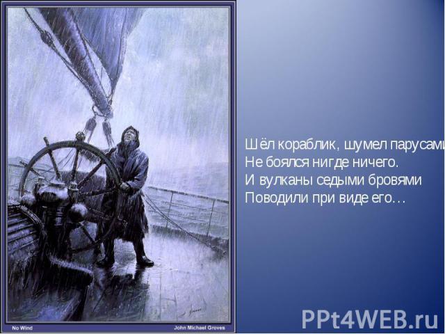 Шёл кораблик, шумел парусами,Не боялся нигде ничего.И вулканы седыми бровямиПоводили при виде его…