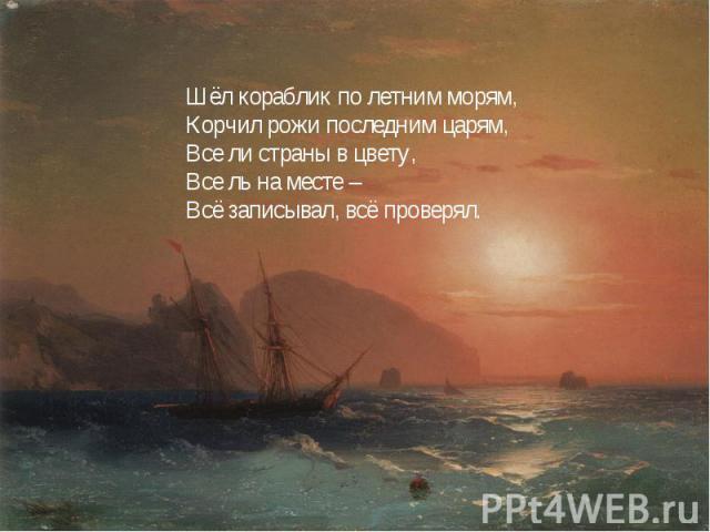 Шёл кораблик по летним морям,Корчил рожи последним царям,Все ли страны в цвету,Все ль на месте –Всё записывал, всё проверял.